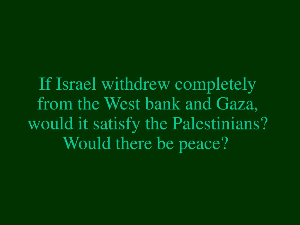 If Israel withdrew completely from the West bank and Gaza, would it satisfy the Palestinians? Would there be peace?
