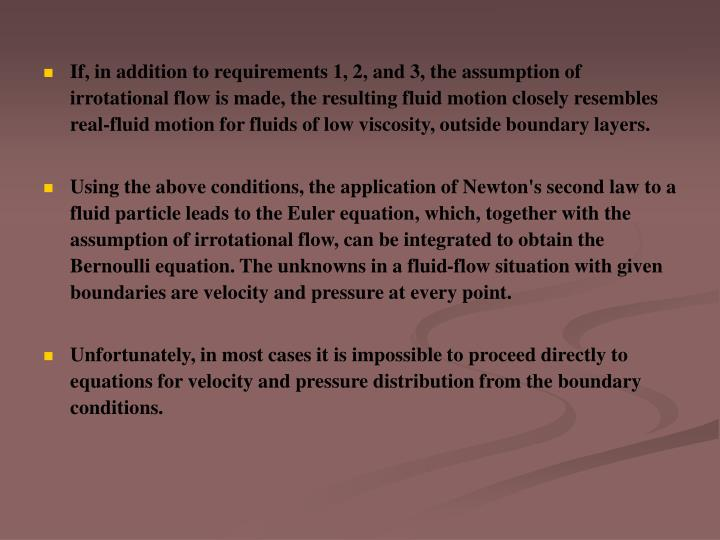If, in addition to requirements 1, 2, and 3, the assumption of irrotational flow is made, the resulting fluid motion closely resembles real-fluid motion for fluids of low viscosity, outside boundary layers.