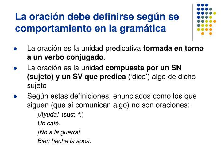 La oración debe definirse según se comportamiento en la gramática