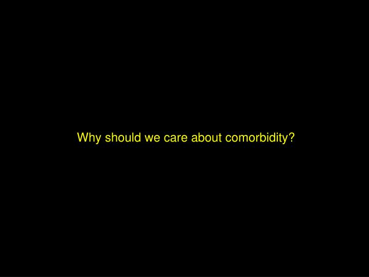 Why should we care about comorbidity?