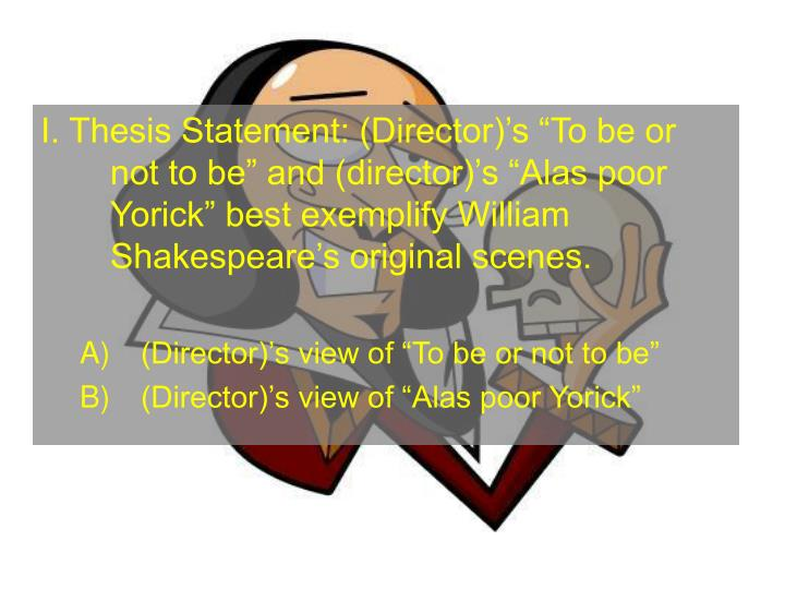 I. Thesis Statement: (Director)s To be or not to be and (director)s Alas poor Yorick best exemplify William Shakespeares original scenes.