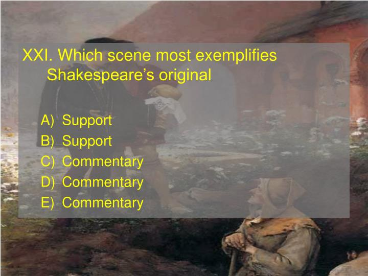 XXI. Which scene most exemplifies Shakespeares original