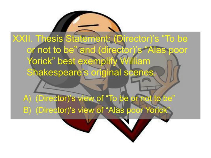 XXII. Thesis Statement: (Director)s To be or not to be and (director)s Alas poor Yorick best exemplify William Shakespeares original scenes.