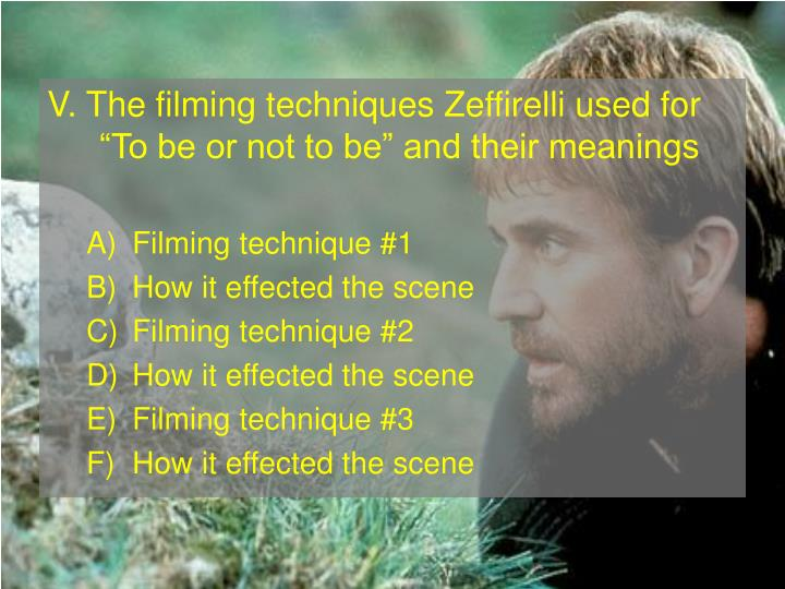 V. The filming techniques Zeffirelli used for To be or not to be and their meanings