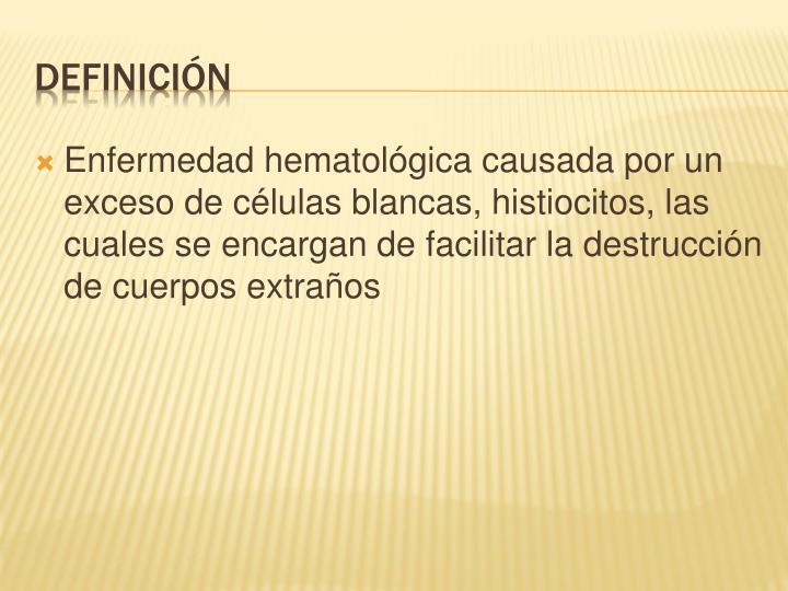 Enfermedad hematológica causada por un exceso de células blancas, histiocitos, las cuales se encargan de facilitar la destrucción de cuerpos extraños