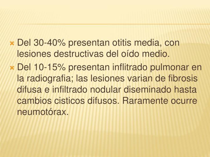 Del 30-40% presentan otitis media, con lesiones destructivas del oído medio.