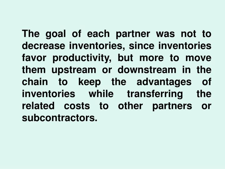 The goal of each partner was not to decrease inventories, since inventories favor productivity, but more to move them upstream or downstream in the chain to keep the advantages of inventories while transferring the related costs to other partners or subcontractors.