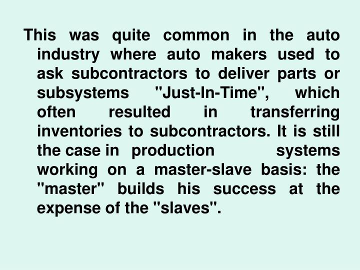 "This was quite common in the auto industry where auto makers used to ask subcontractors to deliver parts or subsystems ""Just-In-Time"", which often resulted in transferring inventories to subcontractors. It is still the case inproduction systems working on a master-slave basis: the ""master"" builds his success at the expense of the ""slaves""."