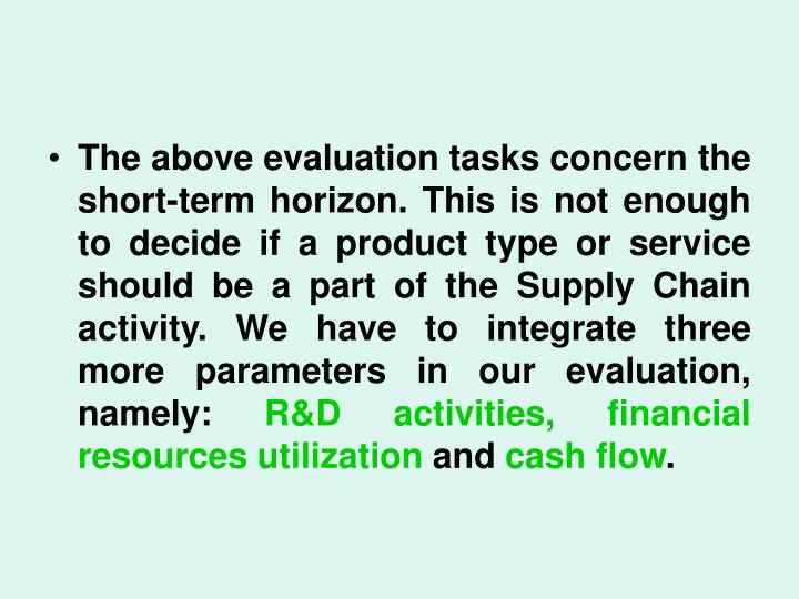 The above evaluation tasks concern the short-term horizon. This is not enough to decide if a product type or service should be a part of the Supply Chain activity. We have to integrate three more parameters in our evaluation, namely: