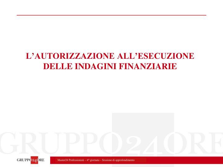 L'AUTORIZZAZIONE ALL'ESECUZIONE DELLE INDAGINI FINANZIARIE