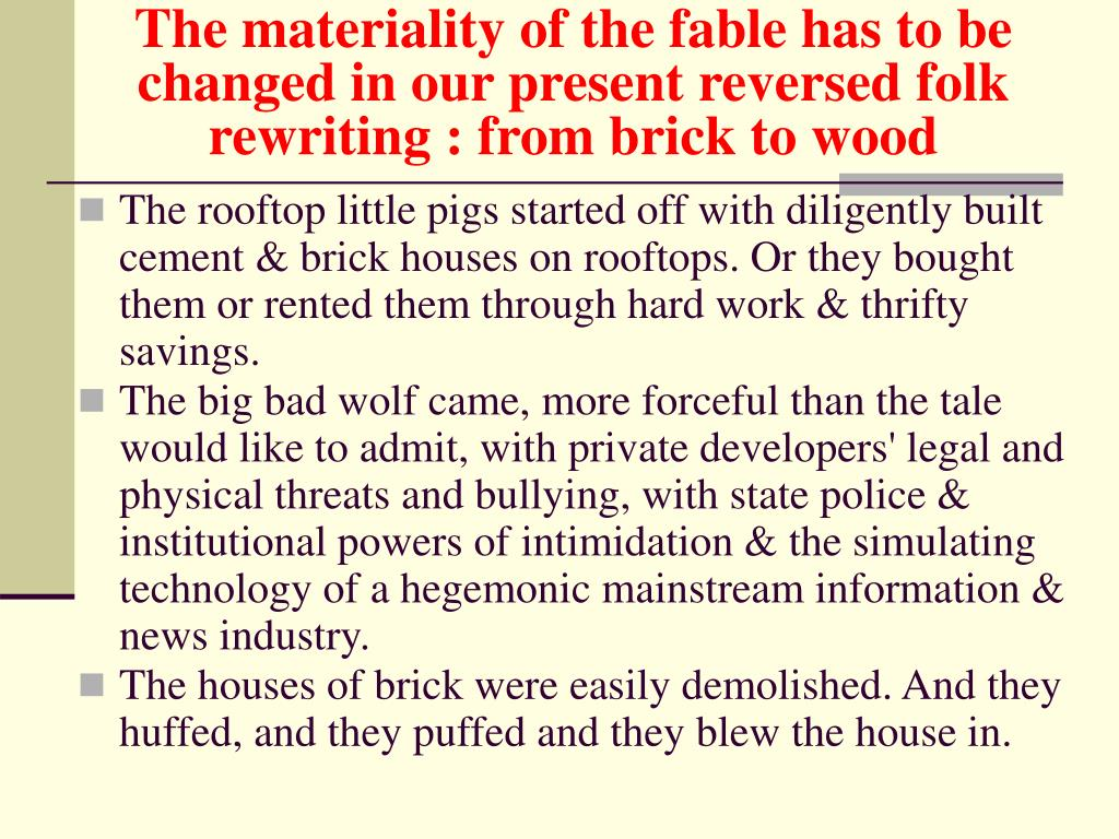 The materiality of the fable has to be changed in our present reversed folk rewriting : from brick to wood