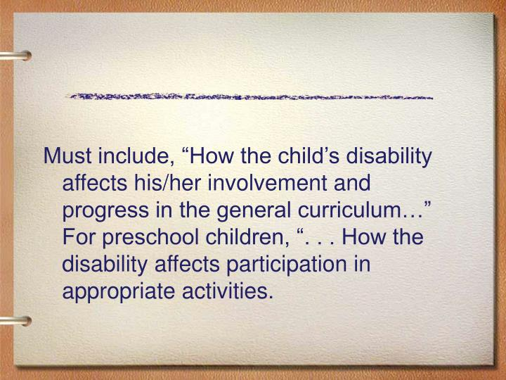 "Must include, ""How the child's disability affects his/her involvement and progress in the general curriculum…"" For preschool children, "". . . How the disability affects participation in appropriate activities."