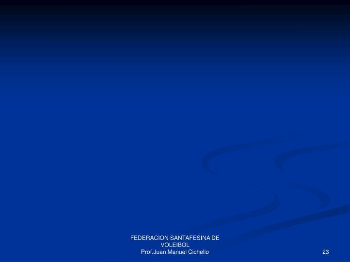 FEDERACION SANTAFESINA DE VOLEIBOL                                                    Prof.Juan Manuel Cichello