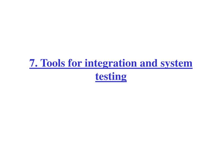 7. Tools for integration and system testing