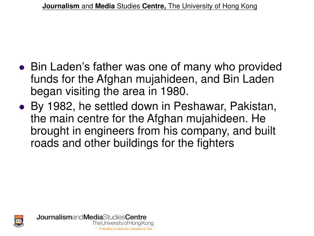 Bin Laden's father was one of many who provided funds for the Afghan mujahideen, and Bin Laden began visiting the area in 1980.