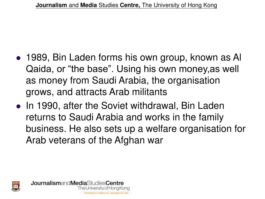 "1989, Bin Laden forms his own group, known as Al Qaida, or ""the base"". Using his own money,as well as money from Saudi Arabia, the organisation grows, and attracts Arab militants"