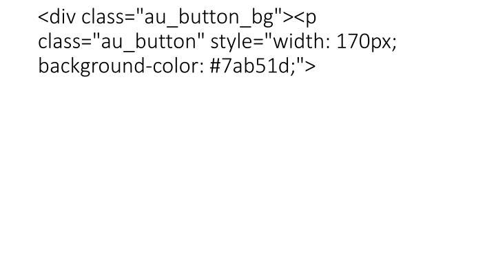 """<div class=""""au_button_bg""""><p class=""""au_button"""" style=""""width: 170px; background-color: #7ab51d;"""">"""