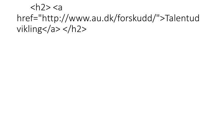 "<h2> <a href=""http://www.au.dk/forskudd/"">Talentudvikling</a> </h2>"