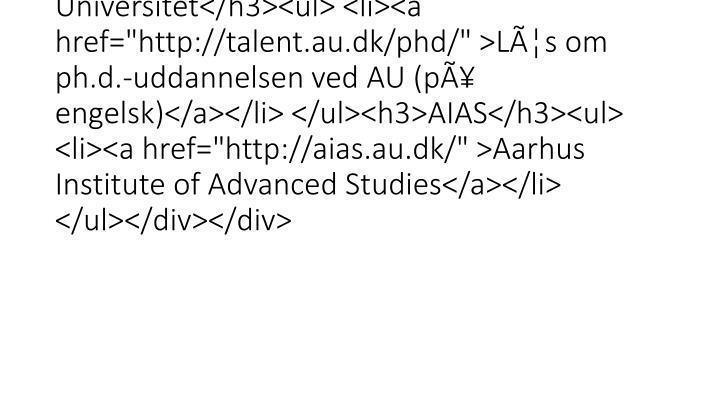 "<div class=""mdd_column""><div id=""c13759"" class=""csc-default"" class=""csc-default""><h3>Ph.d.-uddannelsen ved Aarhus Universitet</h3><ul> <li><a href=""http://talent.au.dk/phd/"" >Læs om ph.d.-uddannelsen ved AU (på engelsk)</a></li> </ul><h3>AIAS</h3><ul> <li><a href=""http://aias.au.dk/"" >Aarhus Institute of Advanced Studies</a></li> </ul></div></div>"