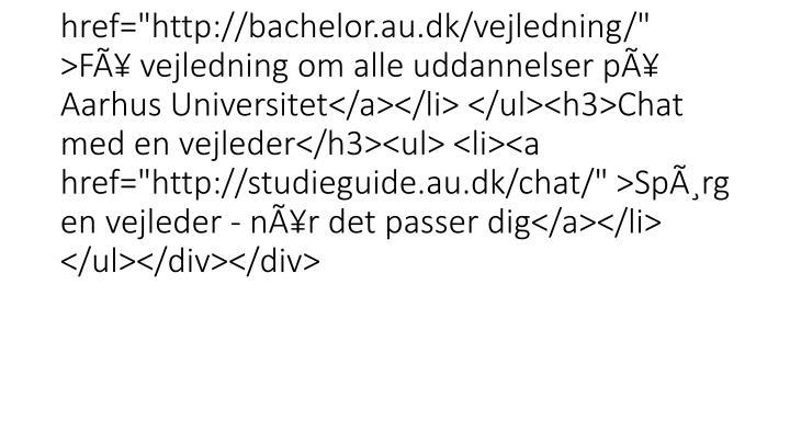 """<div class=""""mdd_column""""><div id=""""c13766"""" class=""""csc-default"""" class=""""csc-default""""><h3>Studievejledning</h3><ul> <li><a href=""""http://bachelor.au.dk/vejledning/"""" >Få vejledning om alle uddannelser på Aarhus Universitet</a></li> </ul><h3>Chat med en vejleder</h3><ul> <li><a href=""""http://studieguide.au.dk/chat/"""" >Spørg en vejleder - når det passer dig</a></li> </ul></div></div>"""