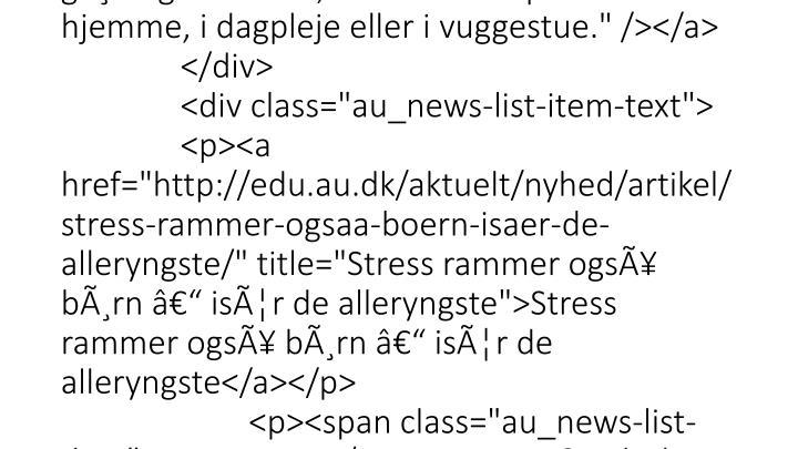 "</p>                 </div> </div>  <div class=""au_news-list-item""> <div class=""au_news-list-item-img""> <a href=""http://edu.au.dk/aktuelt/nyhed/artikel/stress-rammer-ogsaa-boern-isaer-de-alleryngste/"" title=""Stress rammer også børn – især de alleryngste""><img src=""http://edu.au.dk/typo3temp/pics/4f2c200e65.jpg"" width=""90"" height=""90"" border=""0"" alt=""Ny undersøgels"