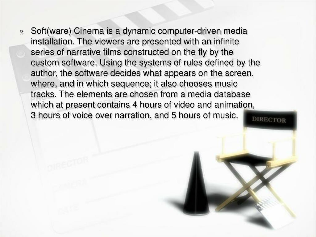 Soft(ware) Cinema is a dynamic computer-driven media installation. The viewers are presented with an infinite series of narrative films constructed on the fly by the custom software. Using the systems of rules defined by the author, the software decides what appears on the screen, where, and in which sequence; it also chooses music tracks. The elements are chosen from a media database which at present contains 4 hours of video and animation, 3 hours of voice over narration, and 5 hours of music.