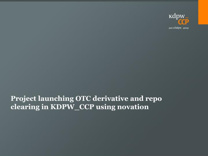 Project launching otc derivative and repo clearing in kdpw ccp using novation