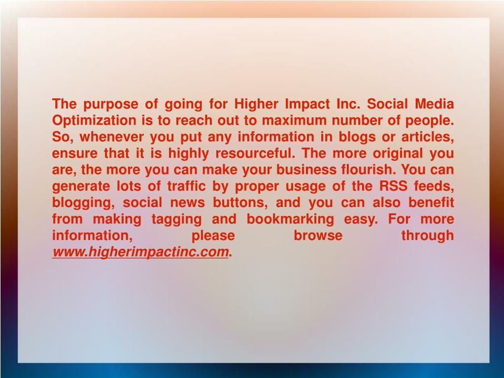 The purpose of going for Higher Impact Inc. Social Media Optimization is to reach out to maximum number of people. So, whenever you put any information in blogs or articles, ensure that it is highly resourceful. The more original you are, the more you can make your business flourish. You can generate lots of traffic by proper usage of the RSS feeds, blogging, social news buttons, and you can also benefit from making tagging and bookmarking easy. For more information, please browse through