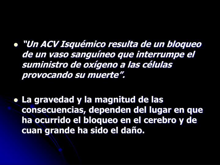 Un ACV Isqumico resulta de un bloqueo de un vaso sanguneo que interrumpe el suministro de oxgeno a las clulas provocando su muerte.