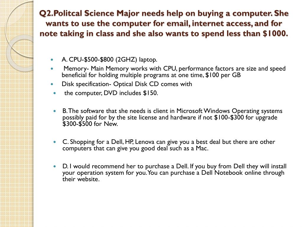 Q2.Politcal Science Major needs help on buying a computer. She wants to use the computer for email, internet access, and for note taking in class and she also wants to spend less than $1000.