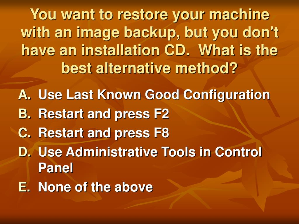You want to restore your machine with an image backup, but you don't have an installation CD.  What is the best alternative method?