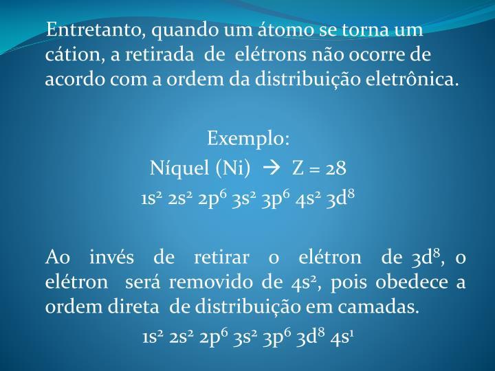 Entretanto, quando um átomo se torna um cátion, a retirada  de  elétrons não ocorre de acordo com a ordem da distribuição eletrônica.