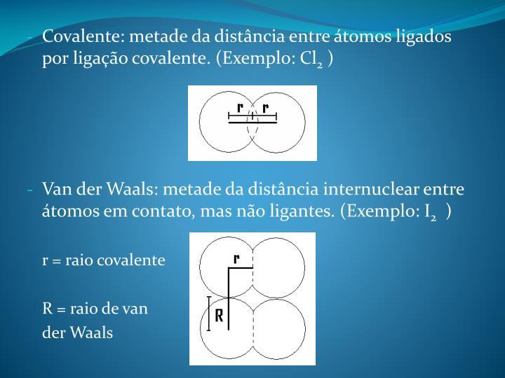 Covalente: metade da distância entre átomos ligados por ligação covalente. (Exemplo: Cl