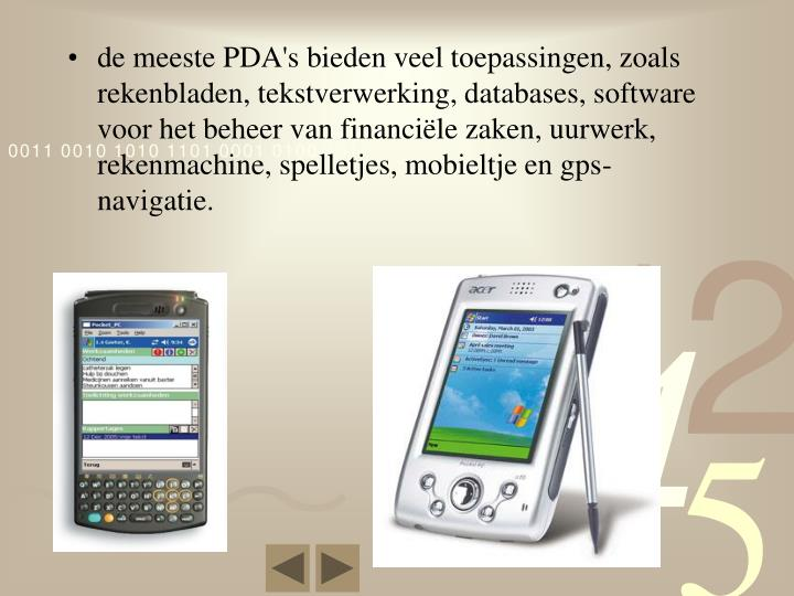 de meeste PDA's bieden veel toepassingen, zoals rekenbladen, tekstverwerking, databases, software voor het beheer van financiële zaken, uurwerk, rekenmachine, spelletjes, mobieltje en gps-navigatie.