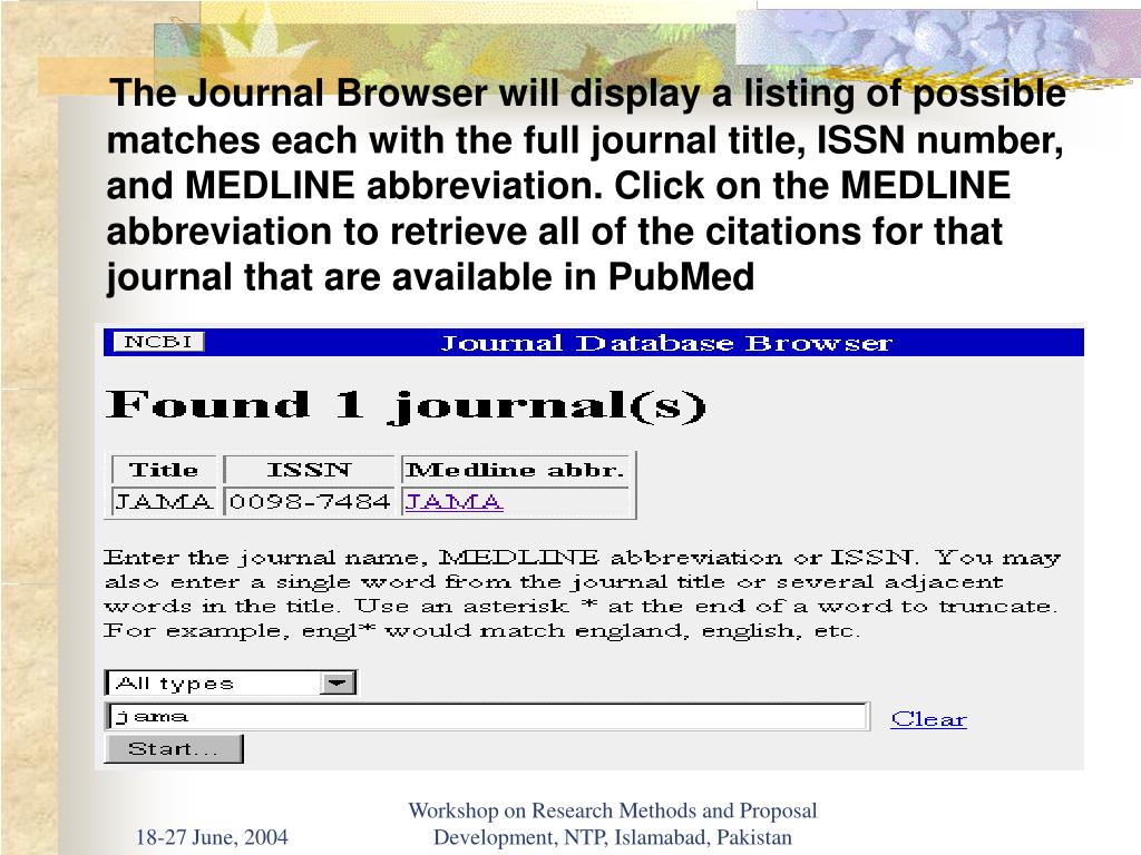 The Journal Browser will display a listing of possible matches each with the full journal title, ISSN number, and MEDLINE abbreviation. Click on the MEDLINE abbreviation to retrieve all of the citations for that journal that are available in PubMed