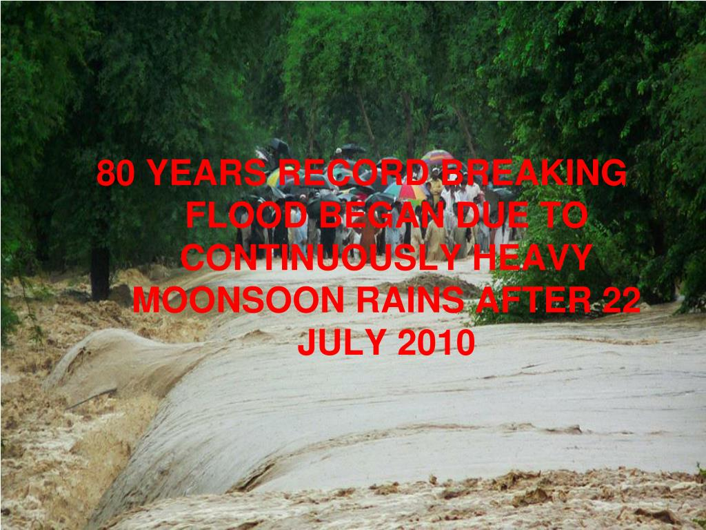 80 YEARS RECORD BREAKING FLOOD BEGAN DUE TO CONTINUOUSLY HEAVY MOONSOON RAINS AFTER 22 JULY 2010