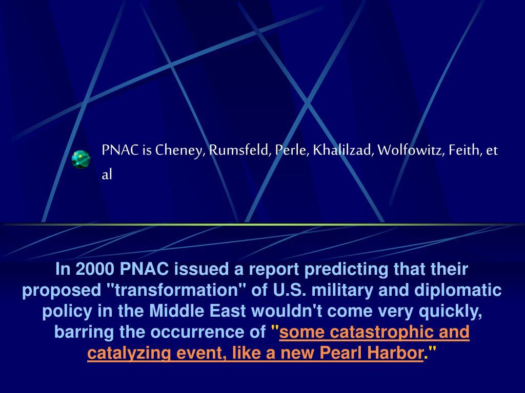 PNAC is Cheney, Rumsfeld, Perle, Khalilzad, Wolfowitz, Feith, et al