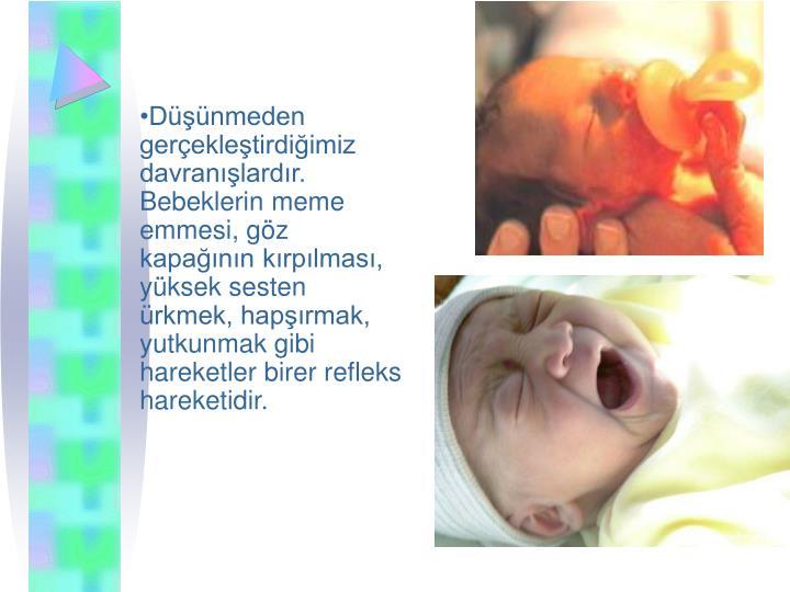 Dnmeden gerekletirdiimiz davranlardr. Bebeklerin meme emmesi, gz kapann krplmas, yksek sesten rkmek, haprmak, yutkunmak gibi hareketler birer refleks hareketidir.