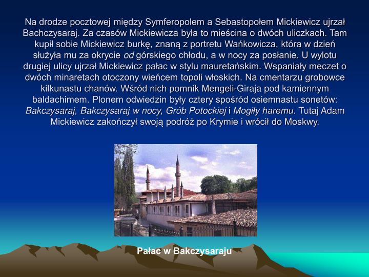 Na drodze pocztowej między Symferopolem a Sebastopołem Mickiewicz ujrzał Bachczysaraj. Za czasów Mickiewicza była to mieścina o dwóch uliczkach. Tam kupił sobie Mickiewicz burkę, znaną z portretu Wańkowicza, która w dzień służyła mu za okrycie