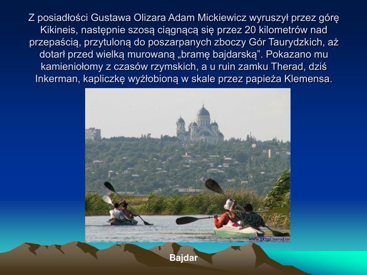 """Z posiadłości Gustawa Olizara Adam Mickiewicz wyruszył przez górę Kikineis, następnie szosą ciągnącą się przez 20 kilometrów nad przepaścią, przytuloną do poszarpanych zboczy Gór Taurydzkich, aż dotarł przed wielką murowaną """"bramę bajdarską"""". Pokazano mu kamieniołomy z czasów rzymskich, a u ruin zamku Therad, dziś Inkerman, kapliczkę wyżłobioną w skale przez papieża Klemensa."""