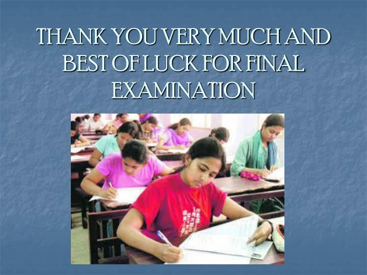 THANK YOU VERY MUCH AND BEST OF LUCK FOR FINAL EXAMINATION