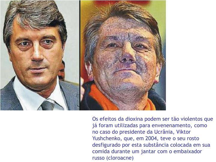 Os efeitos da dioxina podem ser tão violentos que já foram utilizadas para envenenamento, como no caso do presidente da Ucrânia, Viktor Yushchenko, que, em 2004, teve o seu rosto desfigurado por esta substância colocada em sua comida durante um jantar com o embaixador russo (cloroacne)