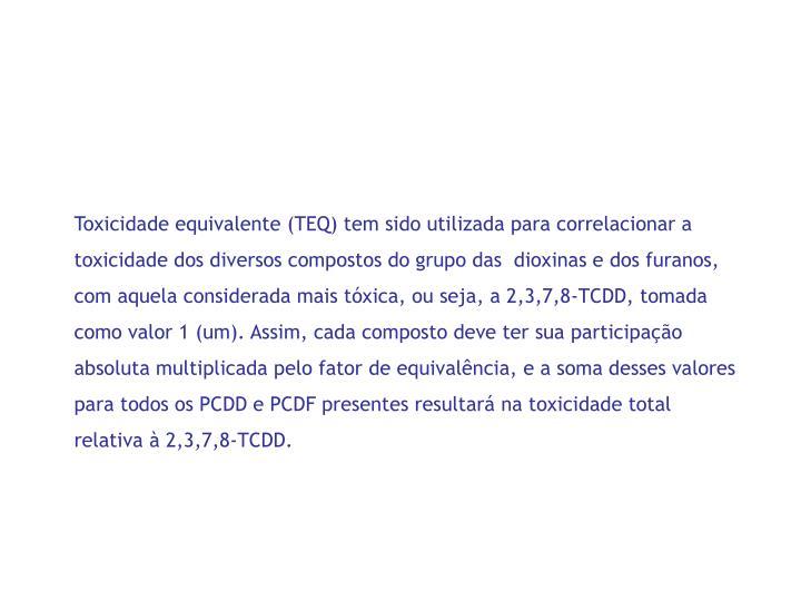 Toxicidade equivalente (TEQ) tem sido utilizada para correlacionar a toxicidade dos diversos compostos do grupo das  dioxinas e dos furanos, com aquela considerada mais tóxica, ou seja, a 2,3,7,8-TCDD, tomada como valor 1 (um). Assim, cada composto deve ter sua participação absoluta multiplicada pelo fator de equivalência, e a soma desses valores para todos os PCDD e PCDF presentes resultará na toxicidade total relativa à 2,3,7,8-TCDD.