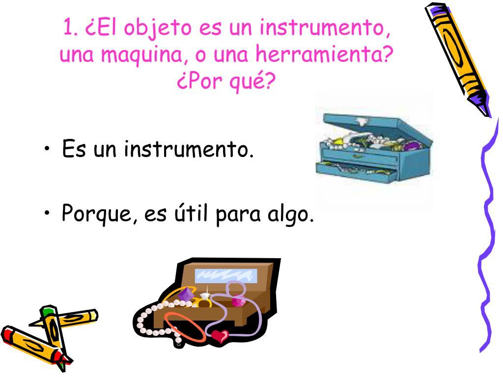 1. ¿El objeto es un instrumento, una maquina, o una herramienta?    ¿Por qué?