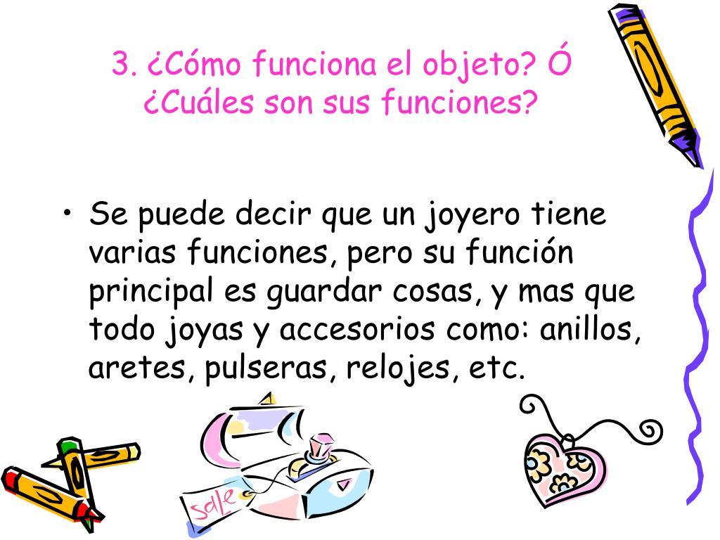 3. ¿Cómo funciona el objeto? Ó ¿Cuáles son sus funciones?