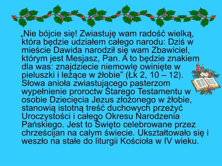 """""""Nie bójcie się! Zwiastuję wam radość wielką, która będzie udziałem całego narodu: Dziś w mieście Dawida narodził się wam Zbawiciel, którym jest Mesjasz, Pan. A to będzie znakiem dla was: znajdziecie niemowlę owinięte w pieluszki i leżące w żłobie"""" (Łk 2, 10 – 12). Słowa anioła zwiastującego pasterzom wypełnienie proroctw Starego Testamentu w osobie Dziecięcia Jezus złożonego w żłobie, stanowią istotną treść duchowych przeżyć Uroczystości i całego Okresu Narodzenia Pańskiego. Jest to Święto celebrowane przez chrześcijan na całym świecie. Ukształtowało się i weszło na stałe do liturgii Kościoła w IV wieku."""