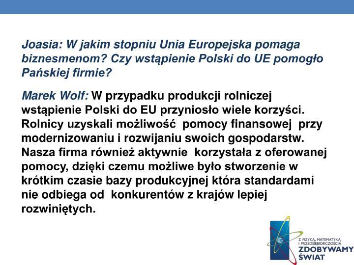 Joasia: W jakim stopniu Unia Europejska pomaga biznesmenom? Czy wstąpienie Polski do UE pomogło Pańskiej firmie?