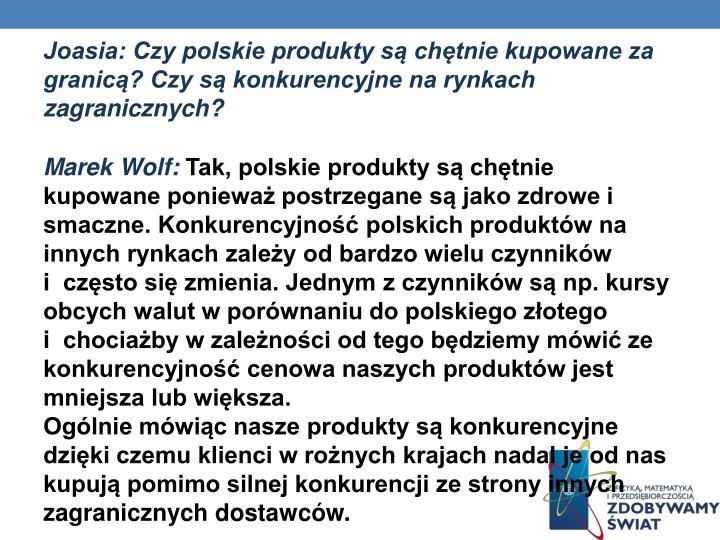 Joasia: Czy polskie produkty są chętnie kupowane za granicą? Czy są konkurencyjne na rynkach zagranicznych?