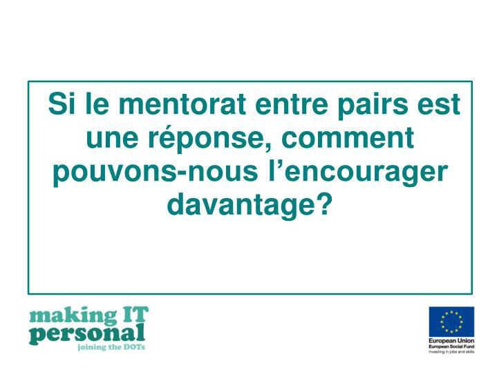 Si le mentorat entre pairs est une réponse, comment pouvons-nous l'encourager davantage?