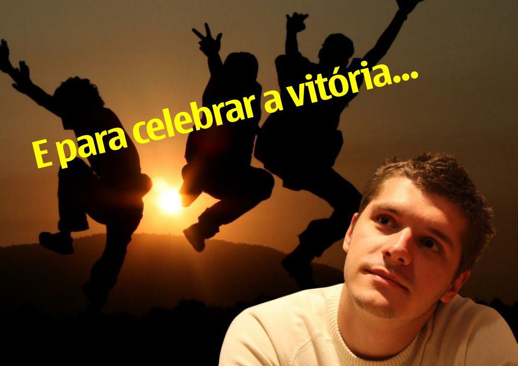 E para celebrar a vitória...